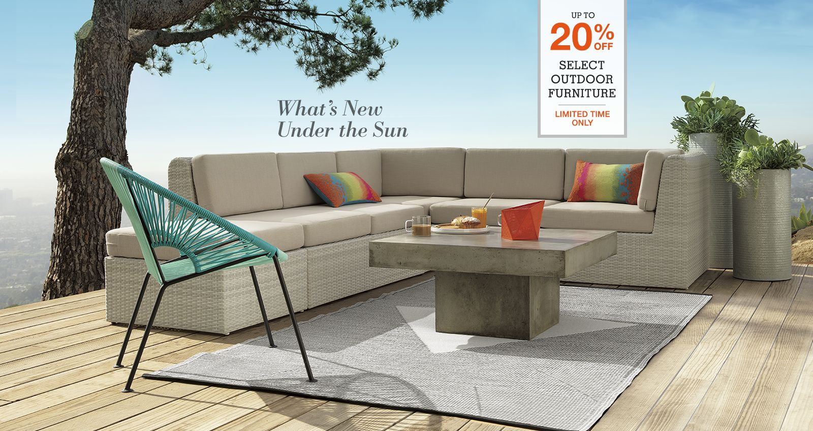 what's new under the sun. up tp 20% off select outdoor furniture. limited time only